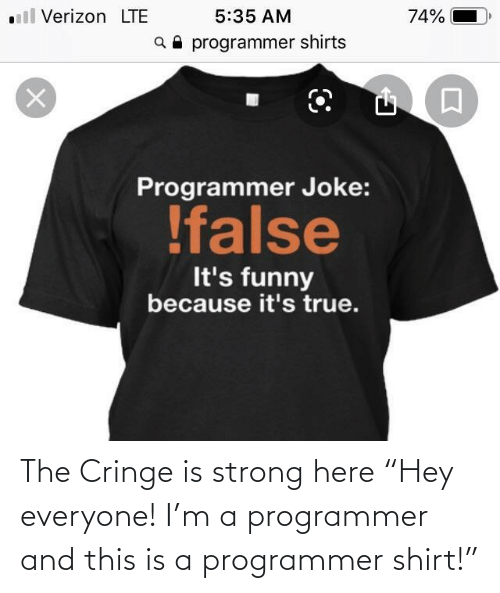 "Because Its: ll Verizon LTE  5:35 AM  74%  a programmer shirts  Programmer Joke:  !false  It's funny  because it's true. The Cringe is strong here ""Hey everyone! I'm a programmer and this is a programmer shirt!"""