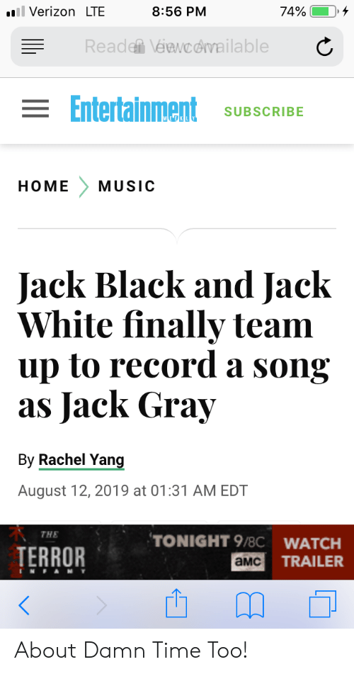 Music, Verizon, and Black: ll Verizon LTE  74%  8:56 PM  Reade Véawcdvailable  = Entertainment  SUBSCRIBE  HOME  MUSIC  Jack Black and Jack  White finally team  up to record a song  as Jack Gray  By Rachel Yang  August 12, 2019 at 01:31 AM EDT  THE  TONIGHT 9/8C WATCH  TERROR  TRAILER  aMC  TNFAMY About Damn Time Too!