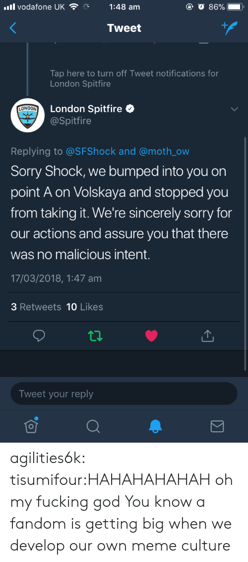 Malicious: ll vodafone UK1:48 am  Tweet  Tap here to turn off Tweet notifications for  London Spitfire  London Spitfire  @Spitfire  LONDON  Replying to @SFShock and @moth_ow  Sorry Shock, we bumped into you on  point A on Volskaya and stopped you  from taking it. We're sincerely sorry for  our actions and assure you that there  was no malicious intent.  17/03/2018,1:47 am  3 Retweets 10 Likes  Tweet your reply agilities6k:  tisumifour:HAHAHAHAHAH oh my fucking god  You know a fandom is getting big when we develop our own meme culture