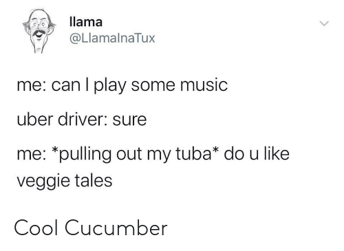 Music, Uber, and Cool: llama  @LlamalnaTux  me: can I play some music  uber driver: sure  me: *pulling out my tuba* do u like  veggie tales Cool Cucumber