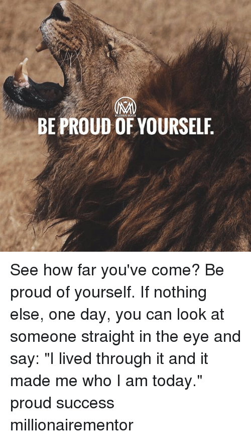 "Memes, Today, and Proud: LLIONAIRE MENTOR  BE PROUD OF YOURSELF See how far you've come? Be proud of yourself. If nothing else, one day, you can look at someone straight in the eye and say: ""I lived through it and it made me who I am today."" proud success millionairementor"