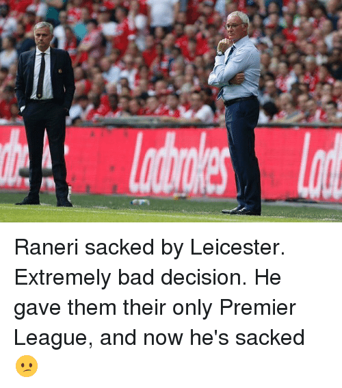 premiere league: lllll (a Raneri sacked by Leicester. Extremely bad decision. He gave them their only Premier League, and now he's sacked😕