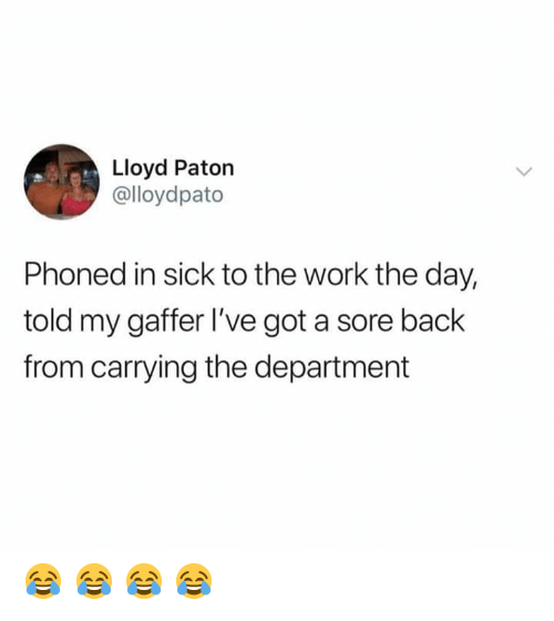 Memes, Work, and Sick: Lloyd Paton  @lloydpato  Phoned in sick to the work the day,  told my gaffer l've got a sore back  from carrying the department 😂 😂 😂 😂