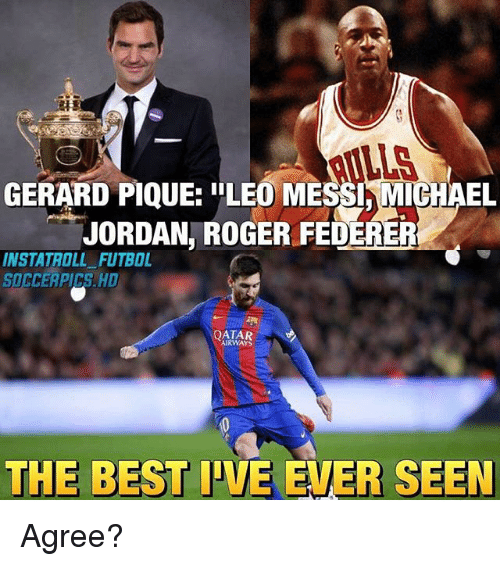 "Memes, Michael Jordan, and Roger: LLS  GERARD PIQUE: ""LEO MESSI,MICHAEL  JORDAN, ROGER FEDERER  INSTATROLL FUTBOL  SOCCERPICS. HD  QATAR  AIRWAYS  THE BEST IVE EVER SEEN Agree?"