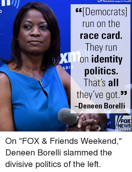 "Friends, Memes, and News: llya . Savanok/Getty Imagas for SiriusXM  [Democrats  run on the  race card.  They run  on identity  politics.  That's all  they've got.""  Deneen Borelli  A DI  FOX  NEWS  e h an ne On ""FOX & Friends Weekend,"" Deneen Borelli slammed the divisive politics of the left."