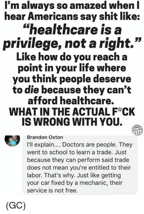 "Life, Memes, and School: l'm always so amazed when l  hear Americans say shit like:  ""healthcare is a  privilege, not a right.""  Like how do you reach a  point in your life where  you think people deserve  to die because they can't  afford healthcare.  WHAT IN THE ACTUAL F CK  IS WRONG WITH YOU.  her98  Brandon Oxton  I'll explain... Doctors are people. They  went to school to learn a trade. Just  because they can perform said trade  does not mean you're entitled to their  labor. That's why. Just like getting  your car fixed by a mechanic, their  service is not free. (GC)"