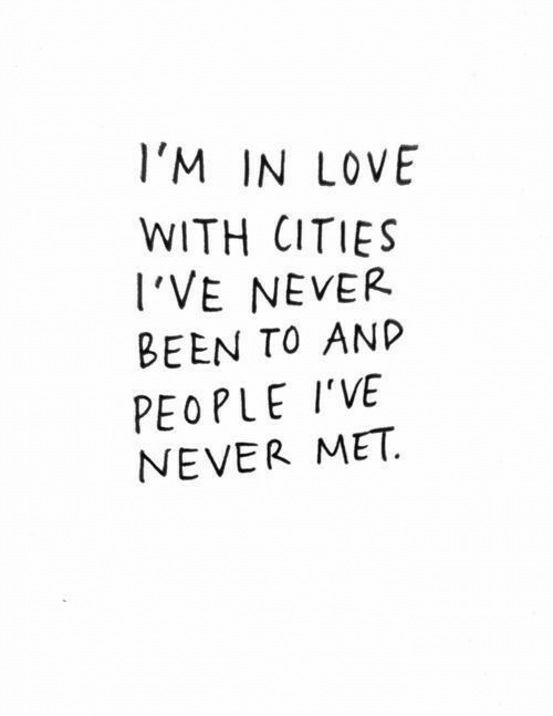 Love, Never, and Been: l'M IN LOVE  WITH CITIES  I'VE NEVER  BEEN TO ANP  PEOPLE I'VE  NEVER MET.