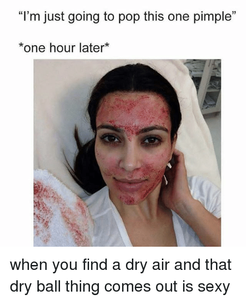 """Pop, Sexy, and Girl Memes: """"l'm just going to pop this one pimple""""  *one hour later* when you find a dry air and that dry ball thing comes out is sexy"""