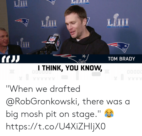 """Memes, Nfl, and Tom Brady: Lm  Lfi  NFL  TOM BRADY  l THINK, YOU KNOW, """"When we drafted @RobGronkowski, there was a big mosh pit on stage."""" 😂 https://t.co/U4XiZHIjX0"""