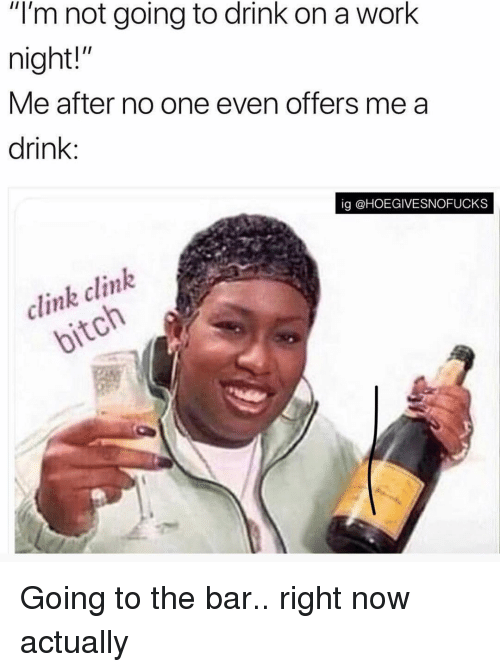 "Work, Girl Memes, and One: ""l'm not going to drink on a work  night!""  Me after no one even offers me a  drink:  ig @HOEGIVESNOFUCKS  clink clink  ol Going to the bar.. right now actually"