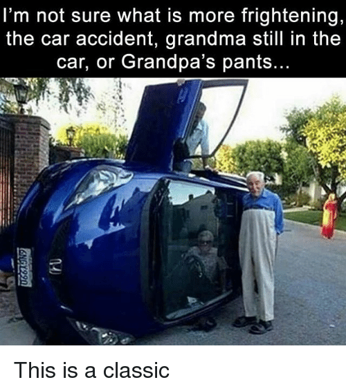Grandma, Memes, and What Is: l'm not sure what is more frightening,  the car accident, grandma still in the  car, or Grandpa's pants... This is a classic