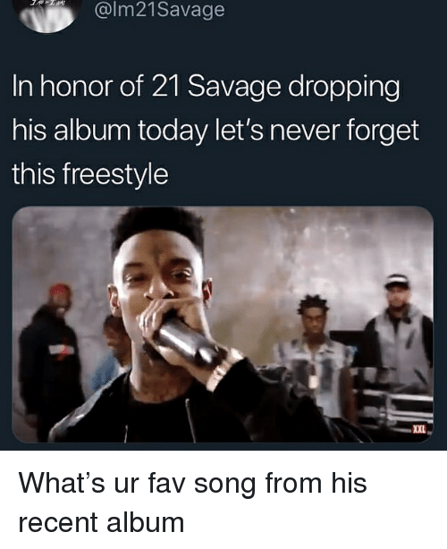 Savage, Today, and Dank Memes: @lm21Savage  In honor of 21 Savage dropping  his album today let's never forget  this freestyle  XXL What's ur fav song from his recent album