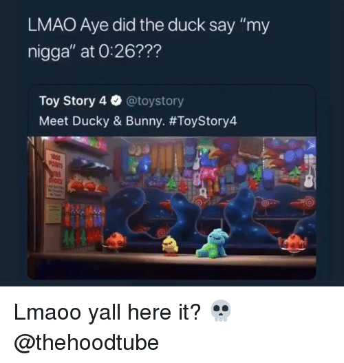 "Lmao, Memes, and My Nigga: LMAO Aye did the duck say ""my  nigga"" at O:26???  Toy Story 4 @toystory  Meet Ducky & Bunny. Lmaoo yall here it? 💀@thehoodtube"