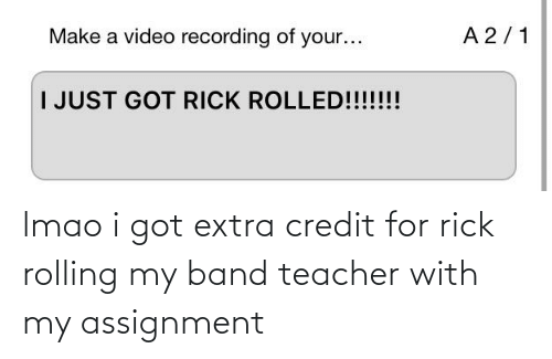 rolling: lmao i got extra credit for rick rolling my band teacher with my assignment