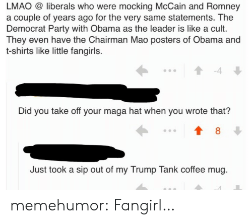 Lmao, Obama, and Party: LMAO @ liberals who were mocking McCain and Romney  a couple of years ago for the very same statements. The  Democrat Party with Obama as the leader is like a cult.  They even have the Chairman Mao posters of Obama and  t-shirts like little fangirls.  -4  Did you take off your maga hat when you wrote that?  8  Just took a sip out of my Trump Tank coffee mug memehumor:  Fangirl…
