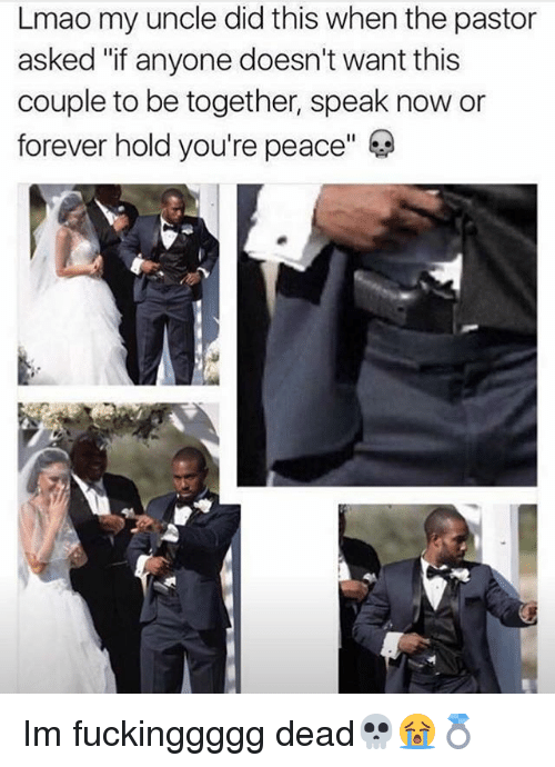 "Lmao, Memes, and Forever: Lmao my uncle did this when the pastor  asked ""if anyone doesn't want this  couple to be together, speak now or  forever hold you're peace"" Im fuckinggggg dead💀😭💍"