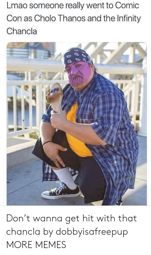 Cholo, Dank, and Lmao: Lmao someone really went to Comic  Con as Cholo Thanos and the Infinity  Chancla Don't wanna get hit with that chancla by dobbyisafreepup MORE MEMES