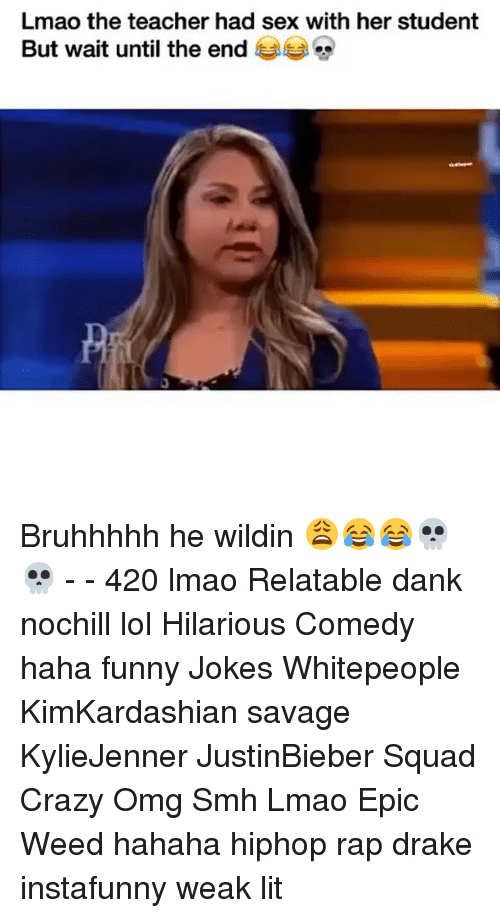 Funny Jokee: Lmao the teacher had sex with her student  But wait until the end Bruhhhhh he wildin 😩😂😂💀💀 - - 420 lmao Relatable dank nochill lol Hilarious Comedy haha funny Jokes Whitepeople KimKardashian savage KylieJenner JustinBieber Squad Crazy Omg Smh Lmao Epic Weed hahaha hiphop rap drake instafunny weak lit