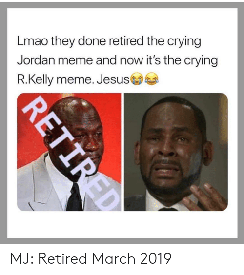Crying, Jesus, and Lmao: Lmao they done retired the crying  Jordan meme and now it's the crying  R.Kelly meme. Jesus MJ: Retired March 2019