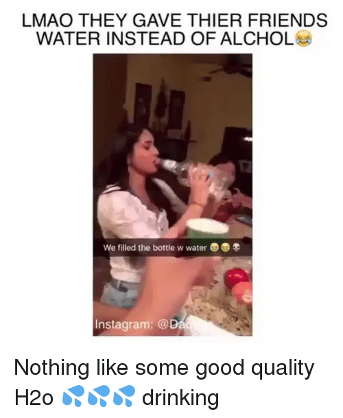 thier: LMAO THEY GAVE THIER FRIENDS  WATER INSTEAD OF ALCHOL  We filled the bottle w water3  Instagram: @ Nothing like some good quality H2o 💦💦💦 drinking