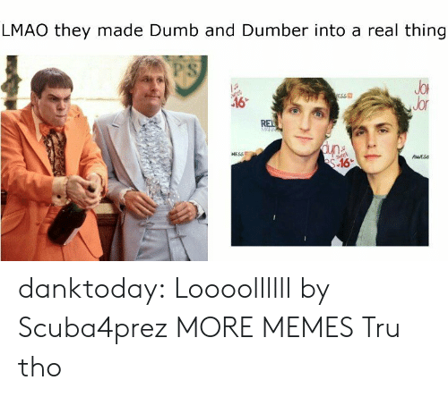 Dank, Dumb, and Lmao: LMAO they made Dumb and Dumber into a real thing  PS  JoR  Jor  ESS  NESSE  AESs danktoday:  Loooollllll by Scuba4prez MORE MEMES  Tru tho