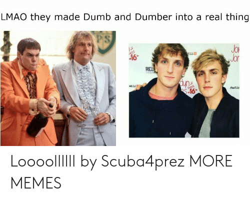 Dank, Dumb, and Lmao: LMAO they made Dumb and Dumber into a real thing  PS  JoR  Jor  ESS  NESSE  AESs Loooollllll by Scuba4prez MORE MEMES