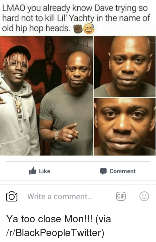 Lil Yachty: LMAO you already know Dave trying so  hard not to kill Lil Yachty in the name of  old hip hop heads.  Like  Comment  「0.1  Write a comment  GIF <p>Ya too close Mon!!! (via /r/BlackPeopleTwitter)</p>