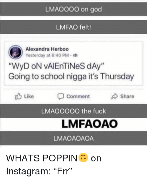 """God, Instagram, and School: LMAO000 on god  LMFAO felt!  Alexandra Herboo  Yesterday at 6:40 PM  WyD oN vAlEnTiNeS dAy  Going to school nigga it's Thursday  Like  Comment  Share  LMAOOOOO the fuck  LMFAOAO  LMAOAOAOA WHATS POPPIN🙃 on Instagram: """"Frr"""""""