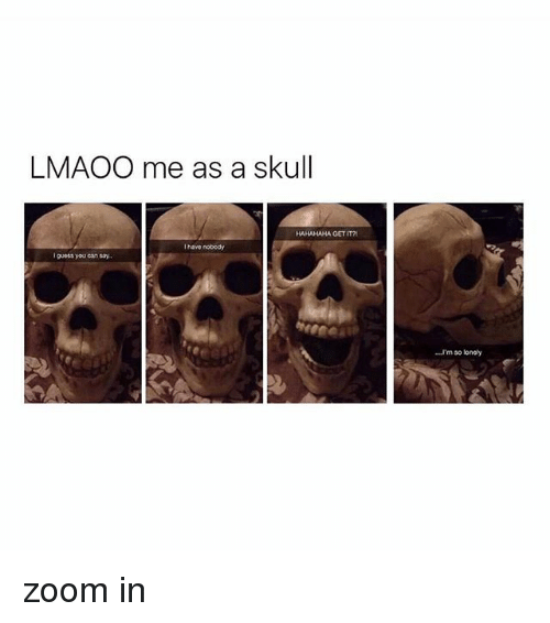 Zoom, Guess, and Skull: LMAOO me as a skull  HAHAHAHA GET IT  I have nobedy  I guess youcan say.  'm so loney zoom in