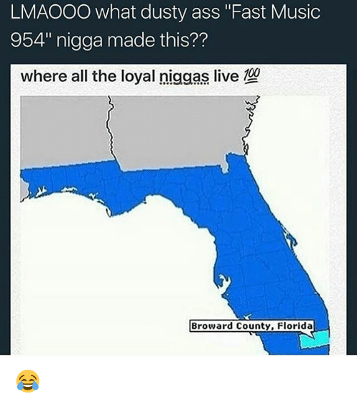"Ass, Memes, and Music: LMAOOO what dusty ass ""Fast Music  954"" nigga made this??  where all the loyal niggas live  Broward County, Florida 😂"