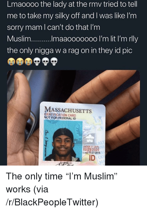 "Blackpeopletwitter, Muslim, and Sorry: Lmaoooo the lady at the rmv tried to tell  me to take my silky off and I was like l'nm  sorry mam l can't do that I'm  the only nigga w a rag on in they id pic  MASSACHUSETTS  IDENTIFICATION CARD  NOT FOR FEDERAL ID  UNDER 21 UNIL  02/28/2020  4aiss 11/27/2018  ID The only time ""I'm Muslim"" works (via /r/BlackPeopleTwitter)"