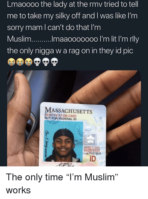 "Muslim, Sorry, and Massachusetts: Lmaoooo the lady at the rmv tried to tell  me to take my silky off and I was like l'nm  sorry mam l can't do that I'm  the only nigga w a rag on in they id pic  MASSACHUSETTS  IDENTIFICATION CARD  NOT FOR FEDERAL ID  UNDER 21 UNIL  02/28/2020  4aiss 11/27/2018  ID The only time ""I'm Muslim"" works"