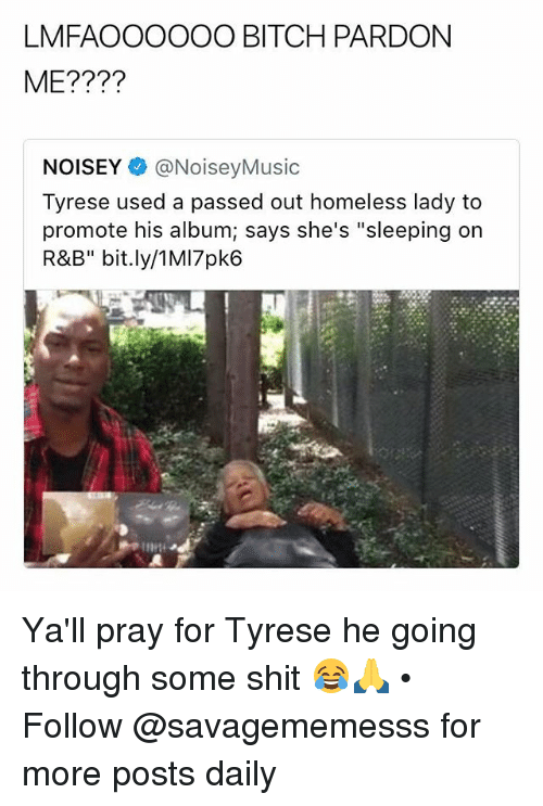 """Bitch, Homeless, and Memes: LMFAOOOOOO BITCH PARDON  ME????  NOISEY @NoiseyMusic  Tyrese used a passed out homeless lady to  promote his album; says she's """"sleeping on  R&B"""" bit.ly/1MI7pk6 Ya'll pray for Tyrese he going through some shit 😂🙏 • Follow @savagememesss for more posts daily"""