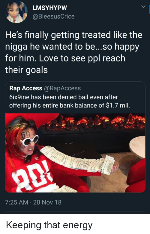 bail: LMSYHYPW  @BleesusCrice  He's finally getting treated like the  nigga he wanted to be...so happy  for him, Love to see ppl reach  their goals  Rap Access @RapAccess  6ix9ine has been denied bail even after  offering his entire bank balance of $1.7 mil  7:25 AM 20 Nov 18 Keeping that energy