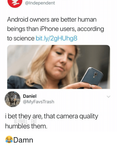 Android, I Bet, and Iphone: @lndependent  Android owners are better human  beings than iPhone users, according  to science bit.ly/2gHUhg8  Daniel  @MyFavsTrash  i bet they are, that camera quality  humbles them. 😂Damn