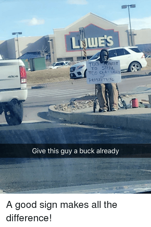 Good, All The, and All: LNWE'S  TO STEAL  PROSTITUTE  Give this guy a buck already A good sign makes all the difference!