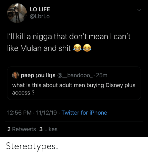iphone 2: LO LIFE  @LbrLo  I'll kill a nigga that don't mean I can't  like Mulan and shit  peap ou llins @_bandooo_ 25m  what is this about adult men buying Disney plus  access?  12:56 PM 11/12/19 Twitter for iPhone  2 Retweets3 Likes Stereotypes.