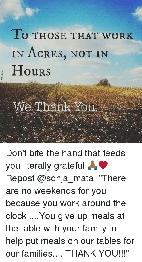 "Clock, Family, and Memes: LO THOSE THAT WORK  IN ACRES, NOT IN  HourS  We Thank You Don't bite the hand that feeds you literally grateful 🙏🏾❤ Repost @sonja_mata: ""There are no weekends for you because you work around the clock ....You give up meals at the table with your family to help put meals on our tables for our families.... THANK YOU!!!"""