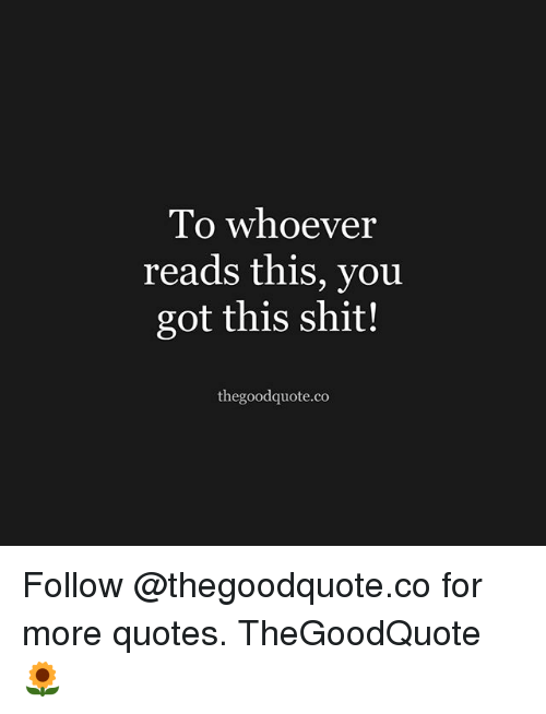 Memes, Shit, and Quotes: lo whoever  reads this, you  got this shit!  thegoodquote.co Follow @thegoodquote.co for more quotes. TheGoodQuote 🌻