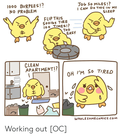 so tired: lo00 BURPEES!?  NO PROBLEM  JoG So MILES!?  I CAN DO THIS IN M  SLEEP  FLIP THIS  5001bs TIRE  100 TIMES!?  Too  EASY  CLEAN  APARTMENT!?  OH I'M SO TIRED  WHOLESOMECOMICS.COM Working out [OC]