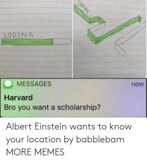 Messages: LO0ING..  LODING.  now  MESSAGES  Harvard  Bro you want a scholarship? Albert Einstein wants to know your location by babblebam MORE MEMES