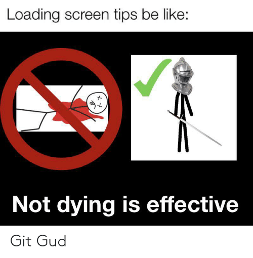 Be Like, Git, and Tips: Loading screen tips be like:  Not dying is effective Git Gud
