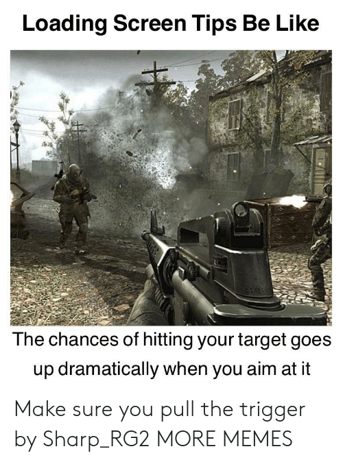 Be Like, Dank, and Memes: Loading Screen Tips Be Like  The chances of hitting your target goes  up dramatically when you aim at it Make sure you pull the trigger by Sharp_RG2 MORE MEMES