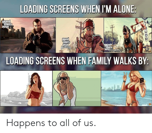 Being Alone, Family, and Rand: LOADING SCREENS WHEN I'M ALONE:  Rand  ther  autoT  LU  and  heft  theft  aurn  LOADING SCREENS WHEN FAMILY WALKS BY: Happens to all of us.