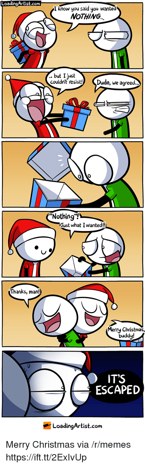 "Christmas, Dude, and Memes: LoadingArtist.com  I know you said you wanted  NoTHING  .. but I just  couldnt resist! Dude, we agreed..  Nothing""!  Just what I wanted!  Thanks, man!  Merrų Christmas,  duddy!  IT'S  ESCAPED  LoadingArtist.com Merry Christmas via /r/memes https://ift.tt/2ExIvUp"
