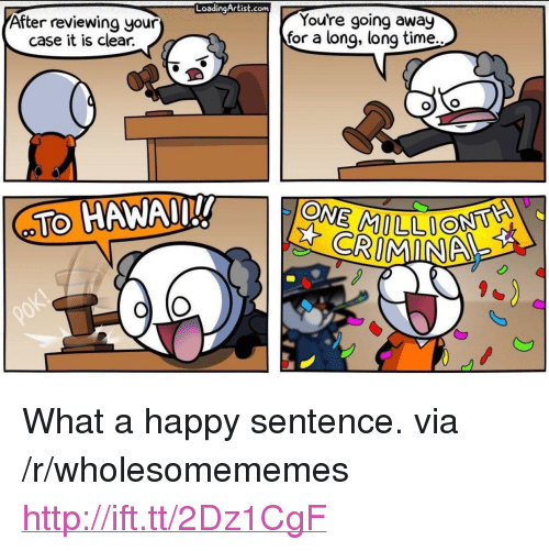 "Happy, Http, and Time: LoadingArtist.conm  After reviewing your  case it is clear.  You're going away  for a long, long time.  TO HAWAn!!  on  CRIMINA <p>What a happy sentence. via /r/wholesomememes <a href=""http://ift.tt/2Dz1CgF"">http://ift.tt/2Dz1CgF</a></p>"