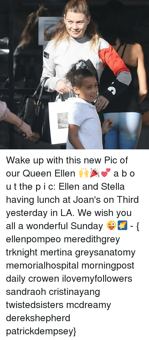 Memes, Ellen, and 🤖: LOBSTER Rous Wake up with this new Pic of our Queen Ellen 🙌🎉💕 a b o u t the p i c: Ellen and Stella having lunch at Joan's on Third yesterday in LA. We wish you all a wonderful Sunday 😜🌠 - { ellenpompeo meredithgrey trknight mertina greysanatomy memorialhospital morningpost daily crowen ilovemyfollowers sandraoh cristinayang twistedsisters mcdreamy derekshepherd patrickdempsey}