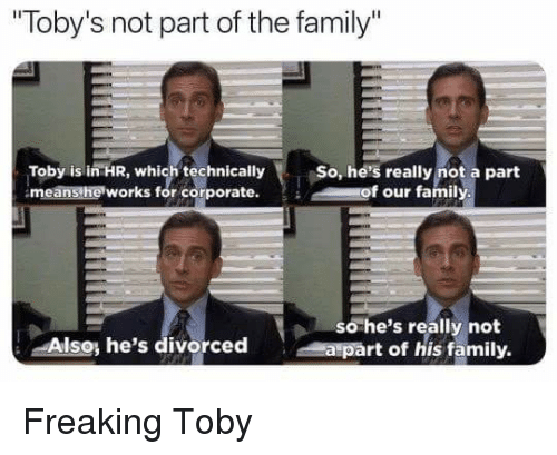 """Family, The Office, and Corporate: """"loby's not part of the family  Toby is in HR, which technically  means he works for corporate.  So, he's really not a part  of our family  Al  so he's really not  a part of his family.  so, he's divorced Freaking Toby"""