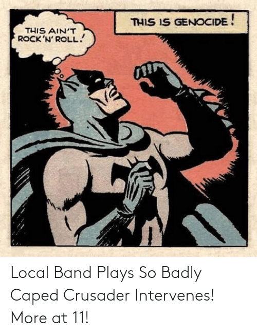 Band: Local Band Plays So Badly Caped Crusader Intervenes! More at 11!