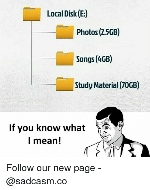 Memes, Mean, and Songs: Local Disk (E:)  Photos (2.5GB)  Songs (4GB)  Study Material (70GB)  If you know what  l mean! Follow our new page - @sadcasm.co